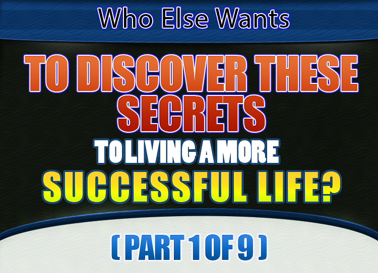 Who Else Wants To Discover The Secrets to A More Successful Life? (Part 1 of 9)